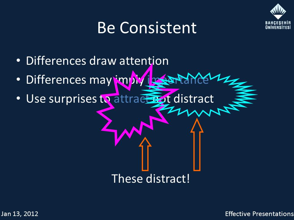 Jan 13, 2012Effective Presentations Be Consistent Differences draw attention Differences may imply importance Use surprises to attract not distract Th