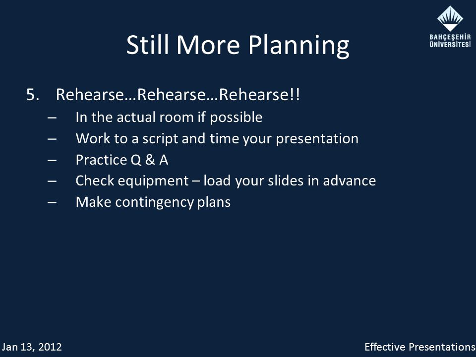 Jan 13, 2012Effective Presentations Still More Planning 5. Rehearse…Rehearse…Rehearse!! – In the actual room if possible – Work to a script and time y