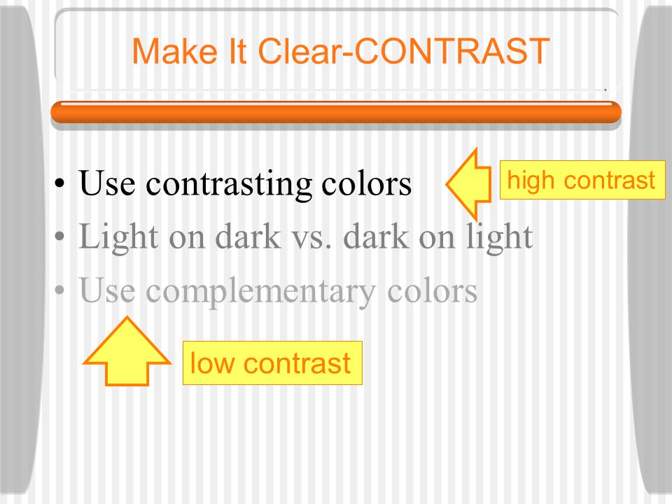 Use contrasting colors Light on dark vs. dark on light Use complementary colors Make It Clear-COLOR