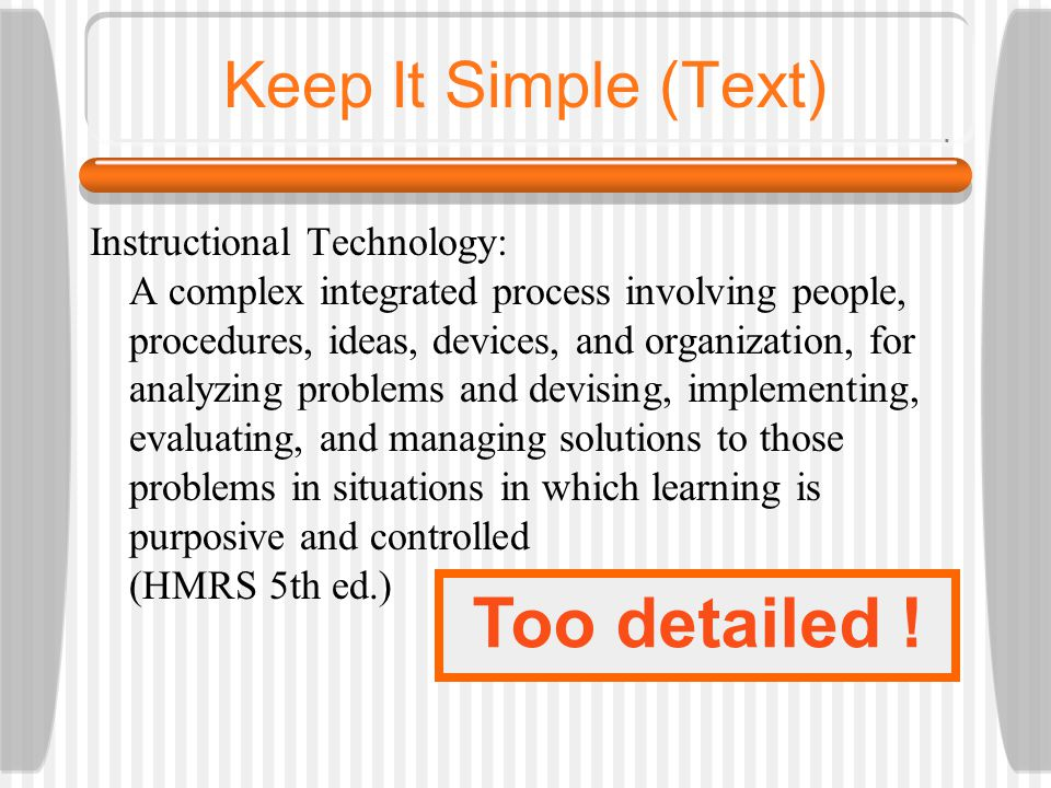 Keep It Simple (Text) Too many colours TooToo Many Fonts and Styles The 6 x 7 rule  No more than 6 lines per slide  No more than 7 words per line