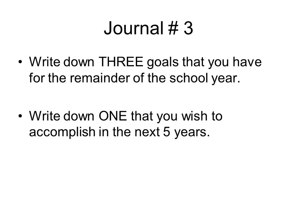 Journal # 3 Write down THREE goals that you have for the remainder of the school year. Write down ONE that you wish to accomplish in the next 5 years.