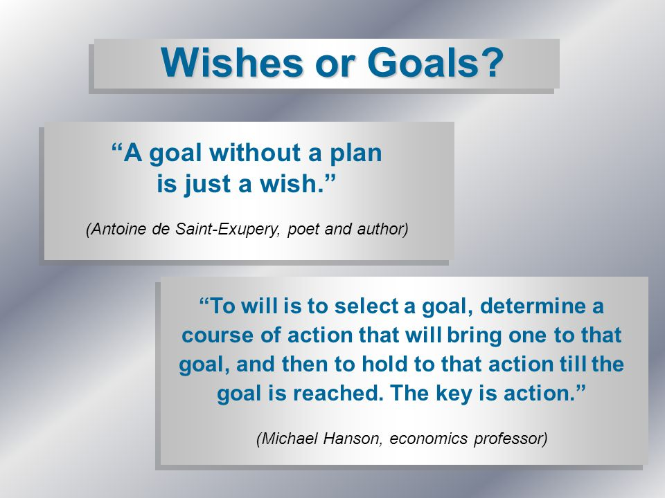 "Wishes or Goals? ""A goal without a plan is just a wish."" (Antoine de Saint-Exupery, poet and author) ""To will is to select a goal, determine a course"