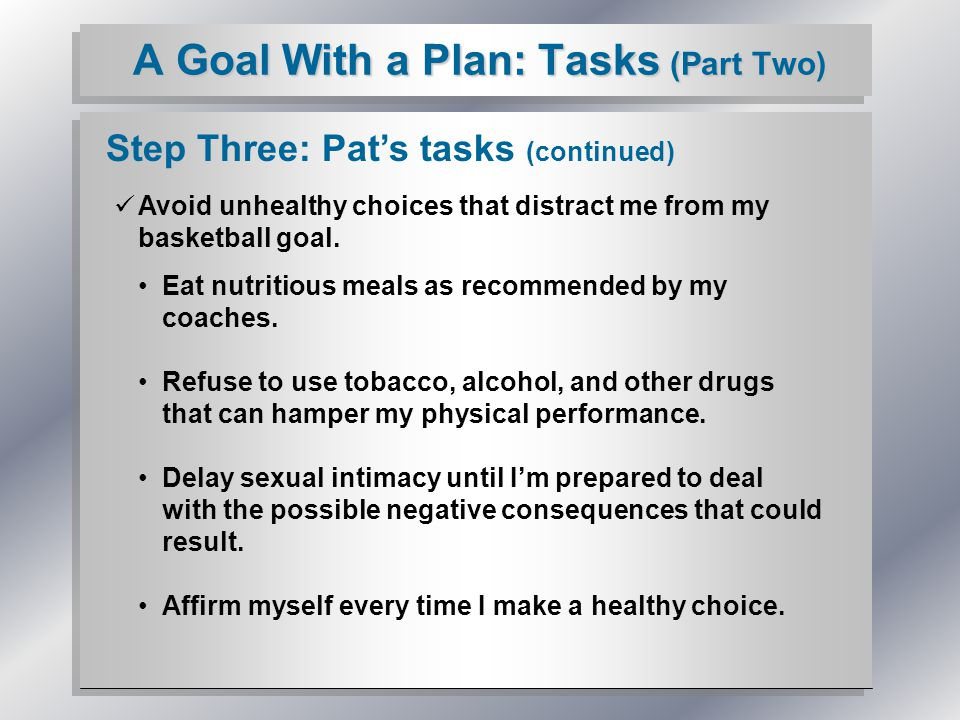 A Goal With a Plan: Tasks (Part Two) Step Three: Pat's tasks (continued) Avoid unhealthy choices that distract me from my basketball goal. Eat nutriti