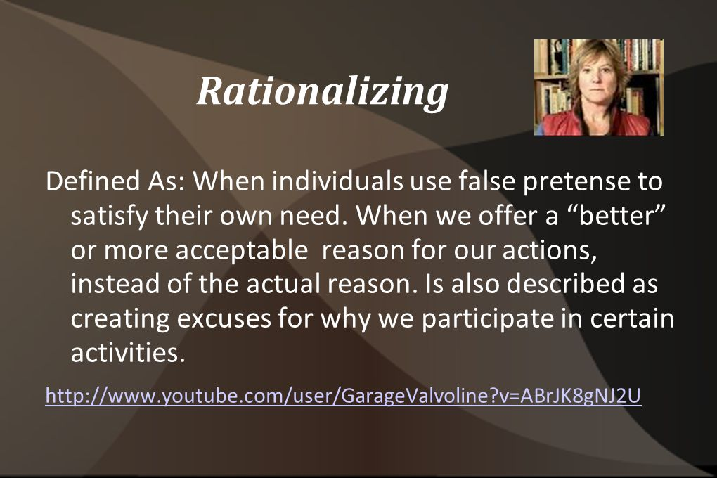 Rationalizing Defined As: When individuals use false pretense to satisfy their own need.