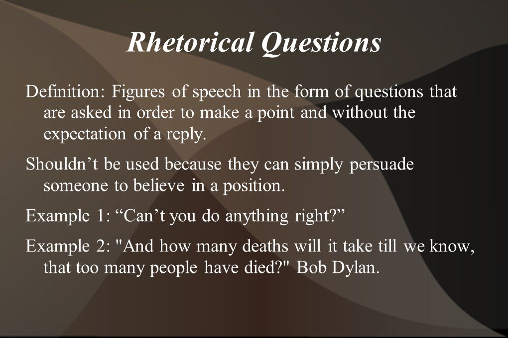 Rhetorical Questions Definition: Figures of speech in the form of questions that are asked in order to make a point and without the expectation of a reply.
