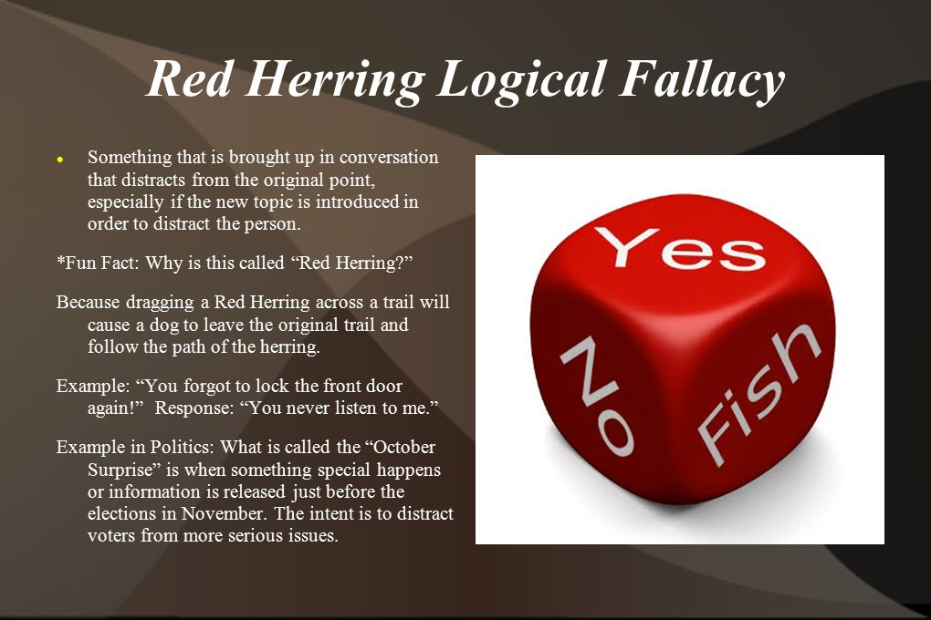 Red Herring Logical Fallacy Something that is brought up in conversation that distracts from the original point, especially if the new topic is introduced in order to distract the person.