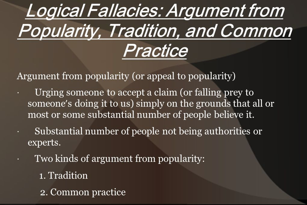 Logical Fallacies: Argument from Popularity, Tradition, and Common Practice Argument from popularity (or appeal to popularity) · Urging someone to accept a claim (or falling prey to someone ' s doing it to us) simply on the grounds that all or most or some substantial number of people believe it.