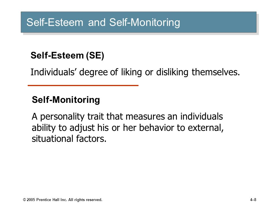 © 2005 Prentice Hall Inc. All rights reserved.4–8 Self-Esteem and Self-Monitoring Self-Esteem (SE) Individuals' degree of liking or disliking themselv