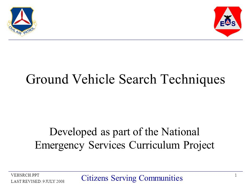 1VEHSRCH.PPT LAST REVISED: 9 JULY 2008 Citizens Serving Communities Ground Vehicle Search Techniques Developed as part of the National Emergency Services Curriculum Project