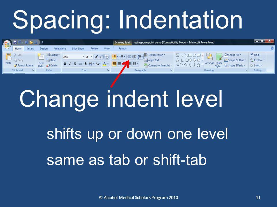 © Alcohol Medical Scholars Program 201011 Change indent level shifts up or down one level same as tab or shift-tab Spacing: Indentation