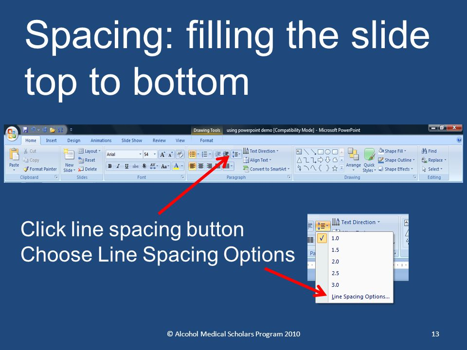© Alcohol Medical Scholars Program 201013 Spacing: filling the slide top to bottom Click line spacing button Choose Line Spacing Options