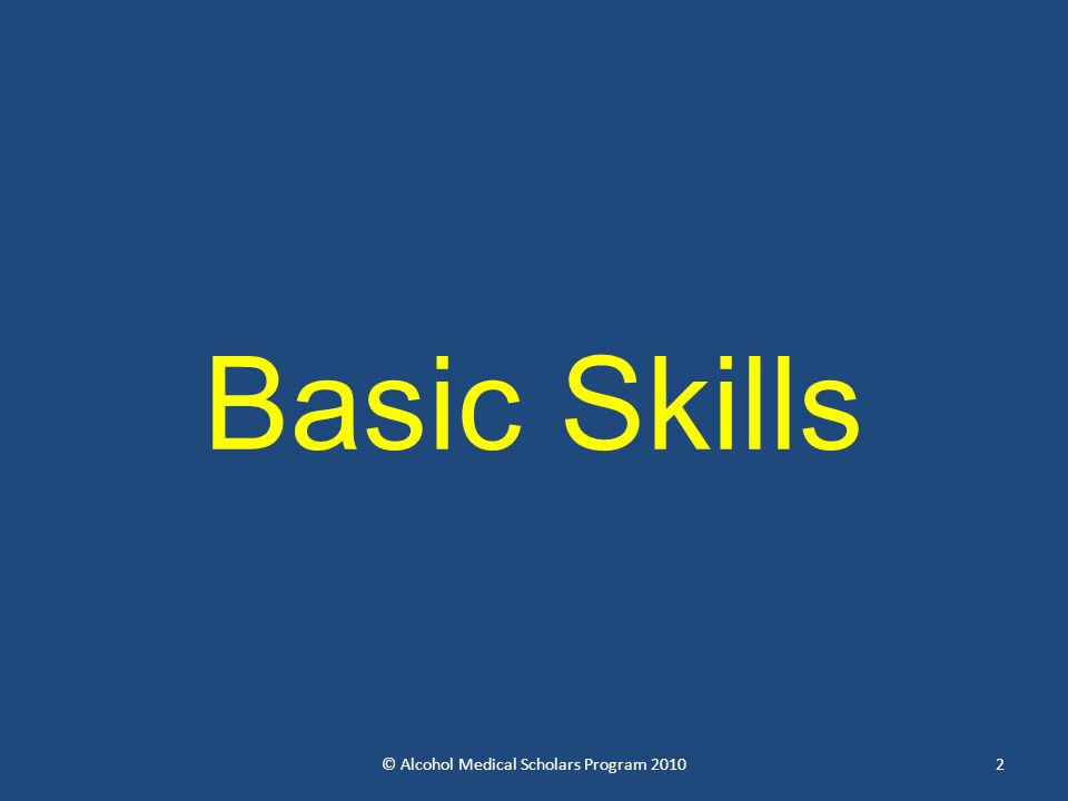 Basic Skills © Alcohol Medical Scholars Program 20102