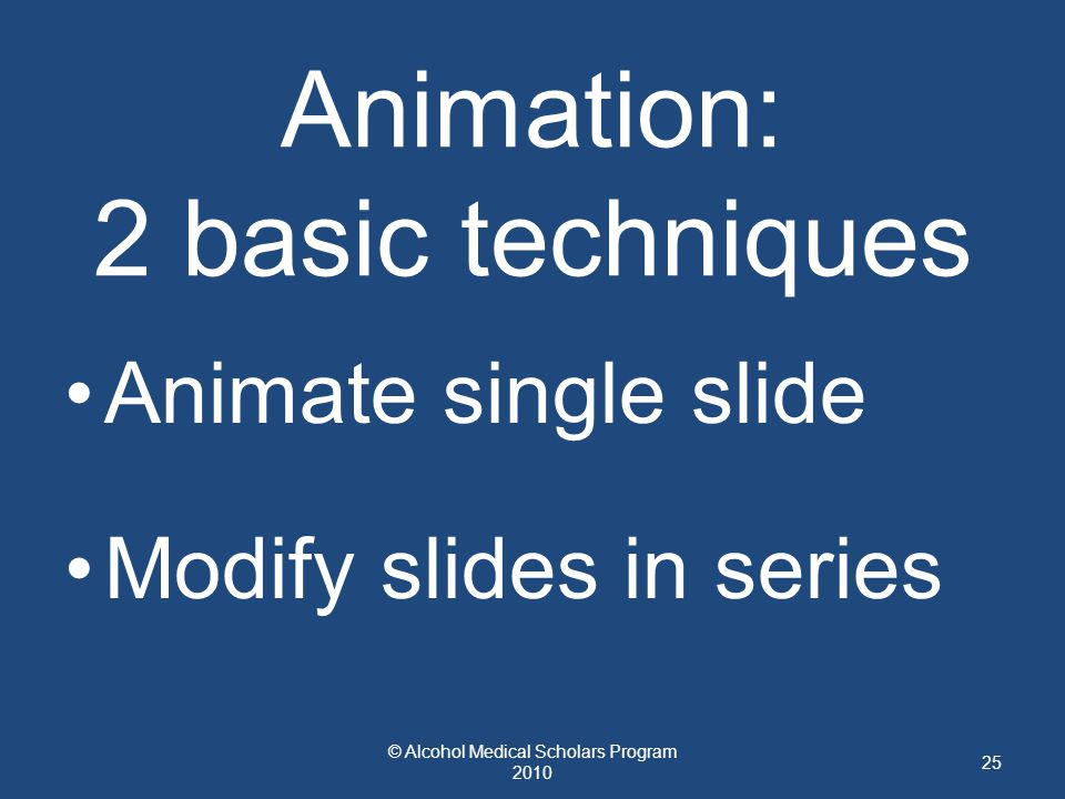 Animation: 2 basic techniques Animate single slide Modify slides in series © Alcohol Medical Scholars Program 2010 25