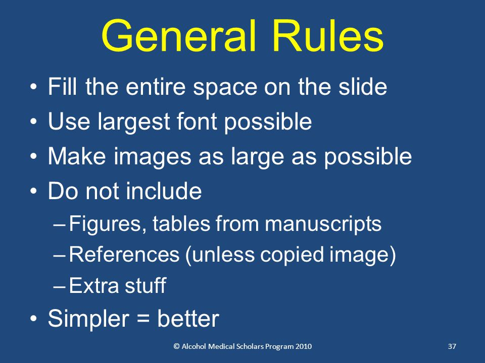 General Rules Fill the entire space on the slide Use largest font possible Make images as large as possible Do not include –Figures, tables from manuscripts –References (unless copied image) –Extra stuff Simpler = better © Alcohol Medical Scholars Program 201037