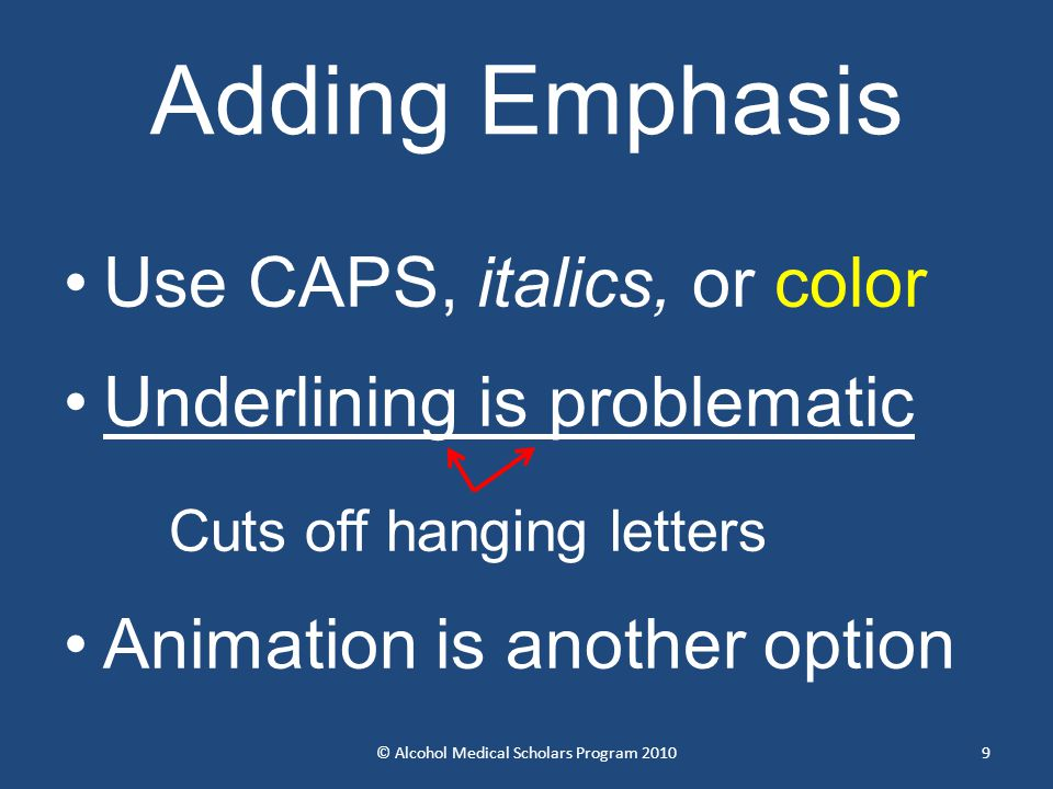 Adding Emphasis Use CAPS, italics, or color Underlining is problematic Cuts off hanging letters Animation is another option © Alcohol Medical Scholars Program 20109