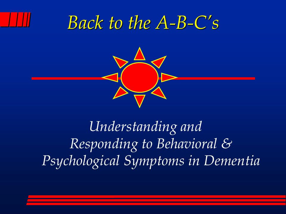 Back to the A-B-C's Understanding and Responding to Behavioral & Psychological Symptoms in Dementia