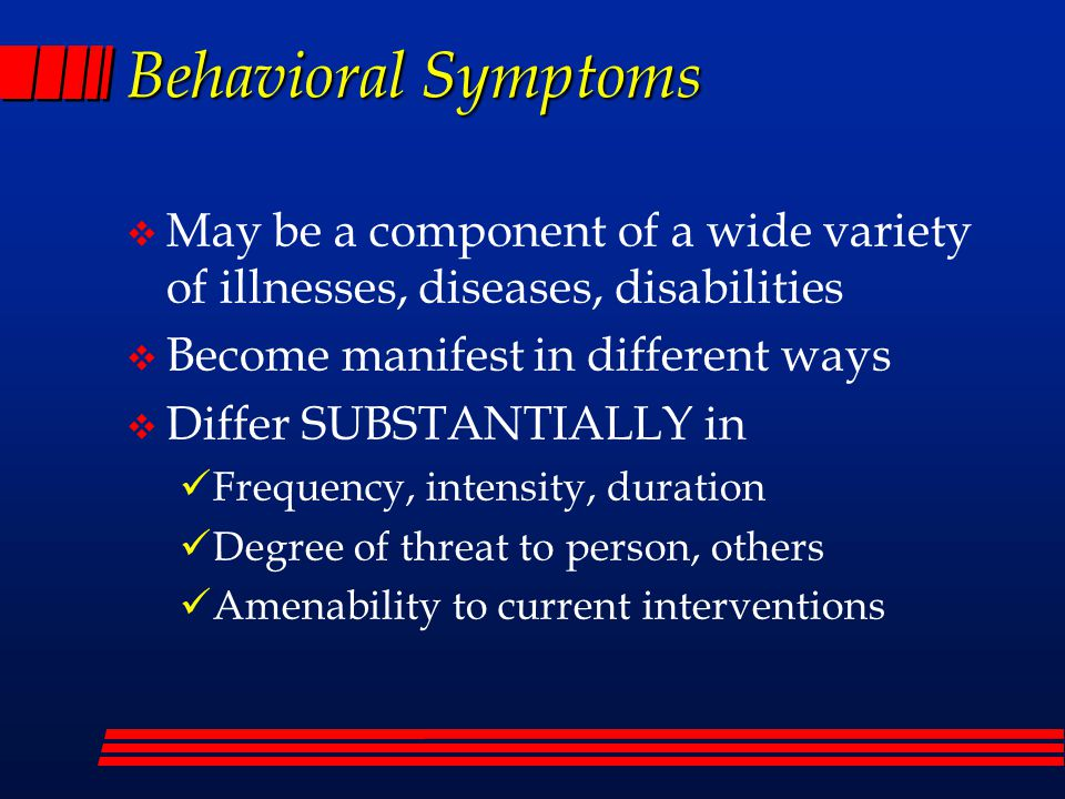 Behavioral Symptoms  May be a component of a wide variety of illnesses, diseases, disabilities  Become manifest in different ways  Differ SUBSTANTIALLY in Frequency, intensity, duration Degree of threat to person, others Amenability to current interventions