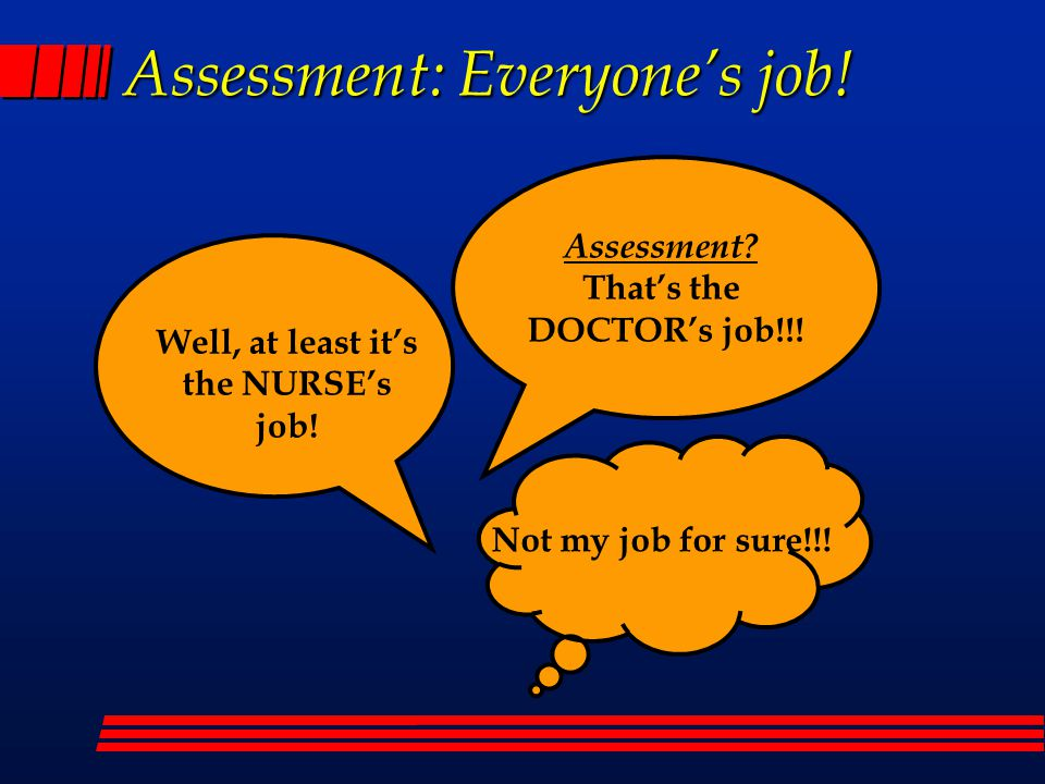 Assessment: Everyone's job. Assessment. That's the DOCTOR's job!!.