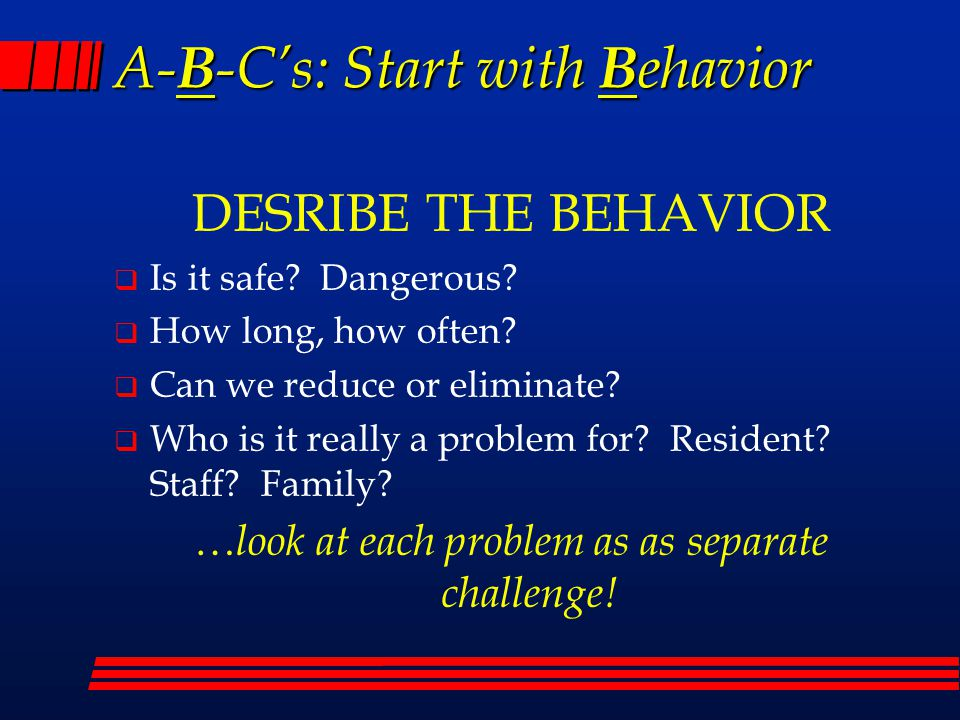 A- B -C's: Start with B ehavior DESRIBE THE BEHAVIOR  Is it safe? Dangerous?  How long, how often?  Can we reduce or eliminate?  Who is it really