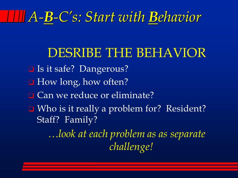 A- B -C's: Start with B ehavior DESRIBE THE BEHAVIOR  Is it safe.
