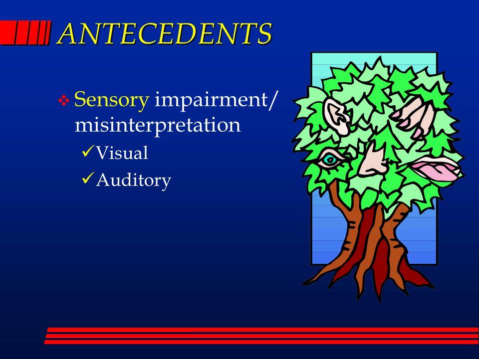 ANTECEDENTS  Sensory impairment/ misinterpretation Visual Auditory