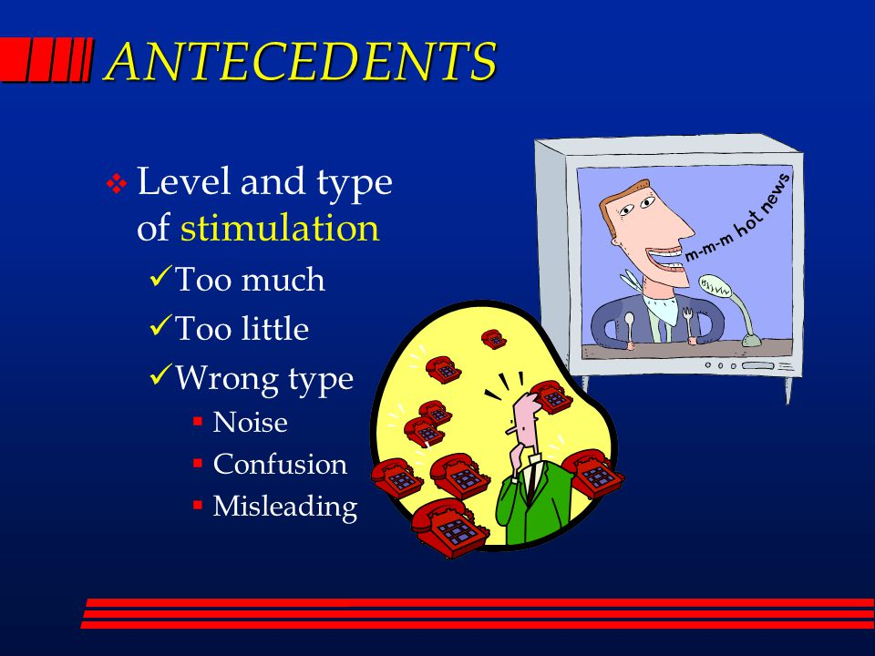 ANTECEDENTS  Level and type of stimulation Too much Too little Wrong type  Noise  Confusion  Misleading