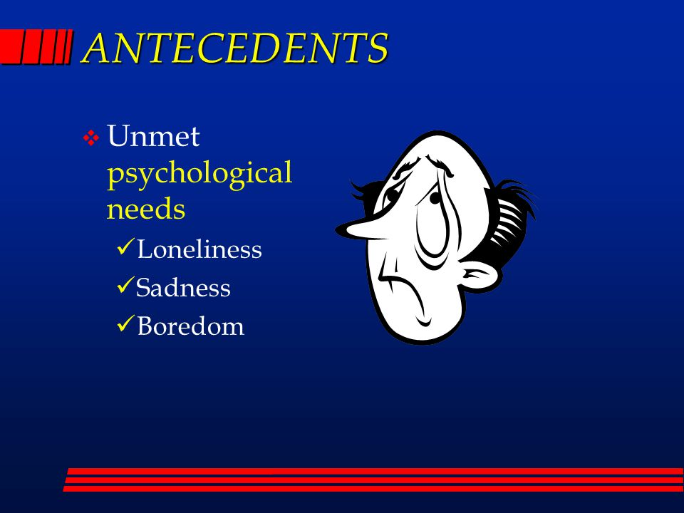 ANTECEDENTS  Unmet psychological needs Loneliness Sadness Boredom