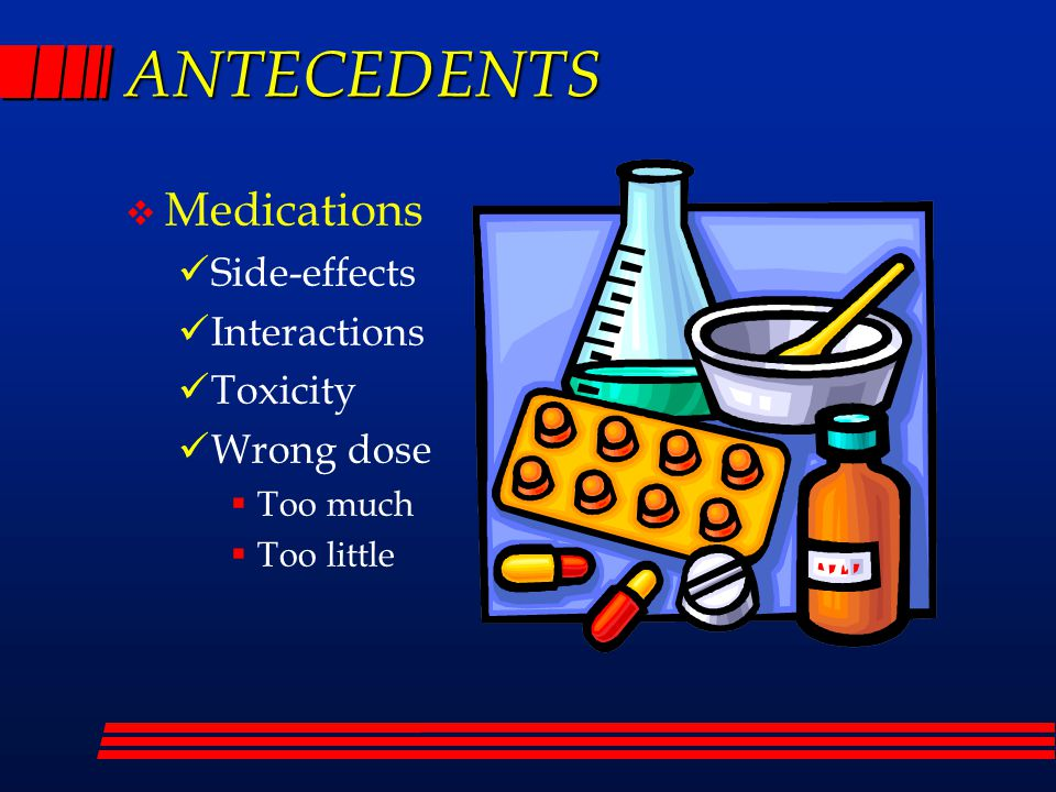 ANTECEDENTS  Medications Side-effects Interactions Toxicity Wrong dose  Too much  Too little