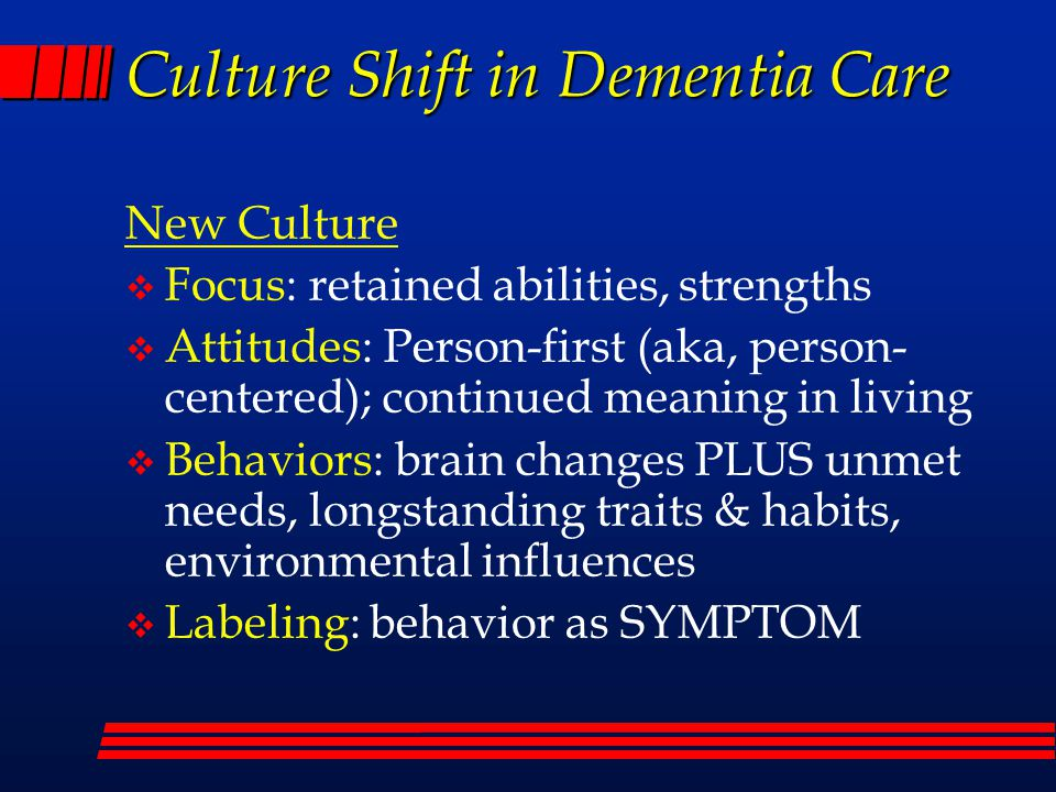 Culture Shift in Dementia Care New Culture  Focus: retained abilities, strengths  Attitudes: Person-first (aka, person- centered); continued meaning in living  Behaviors: brain changes PLUS unmet needs, longstanding traits & habits, environmental influences  Labeling: behavior as SYMPTOM