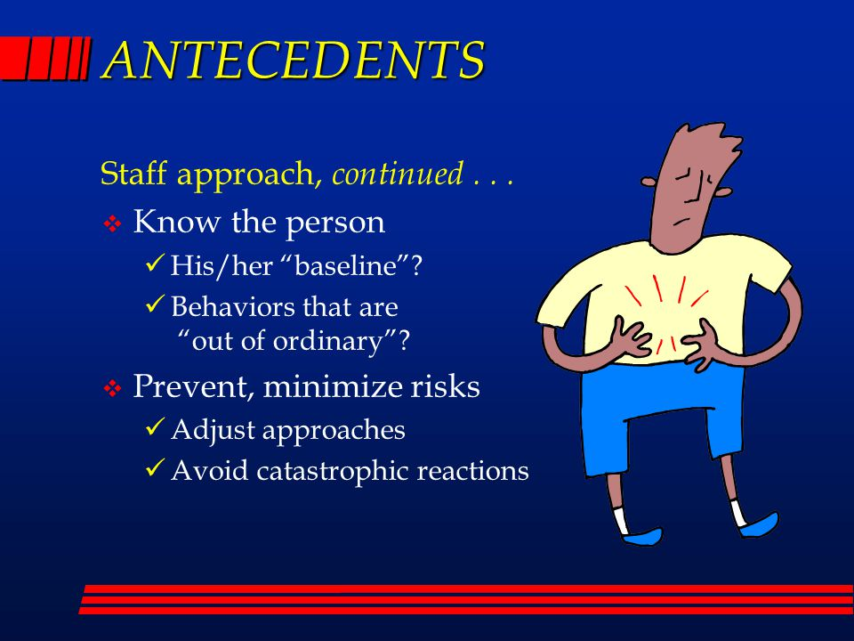ANTECEDENTS Staff approach, continued...  Know the person His/her baseline .