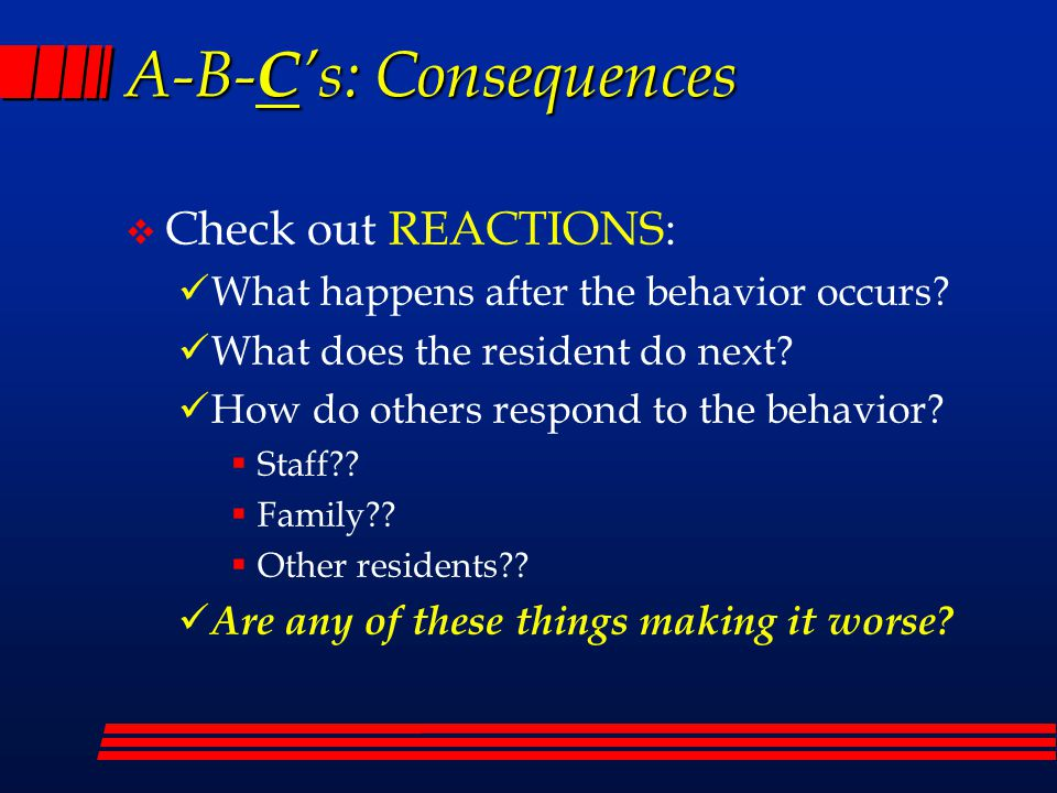 A-B- C 's: Consequences  Check out REACTIONS: What happens after the behavior occurs.