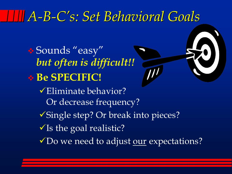 A-B-C's: Set Behavioral Goals  Sounds easy but often is difficult!.