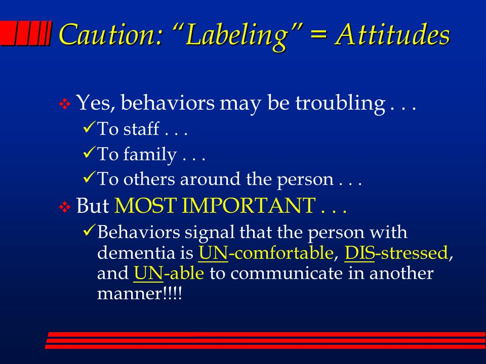 Caution: Labeling = Attitudes  Yes, behaviors may be troubling...