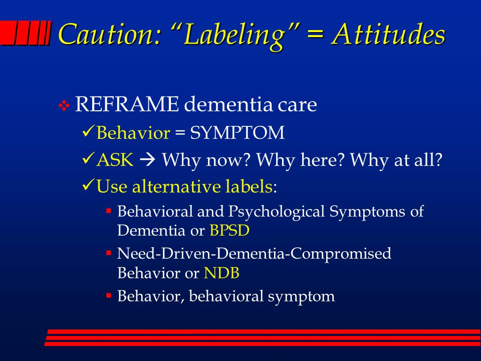 """Caution: """"Labeling"""" = Attitudes  REFRAME dementia care Behavior = SYMPTOM ASK  Why now? Why here? Why at all? Use alternative labels:  Behavioral a"""