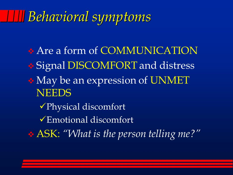 Behavioral symptoms  Are a form of COMMUNICATION  Signal DISCOMFORT and distress  May be an expression of UNMET NEEDS Physical discomfort Emotional discomfort  ASK: What is the person telling me