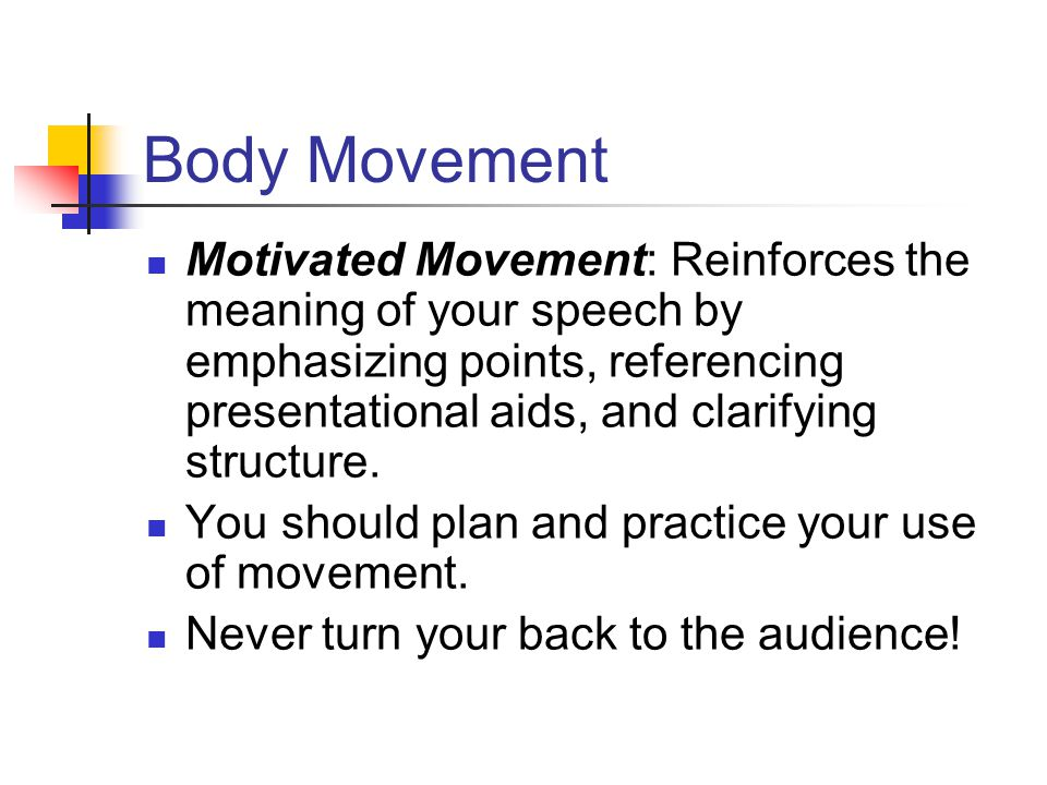 Body Movement Motivated Movement: Reinforces the meaning of your speech by emphasizing points, referencing presentational aids, and clarifying structure.