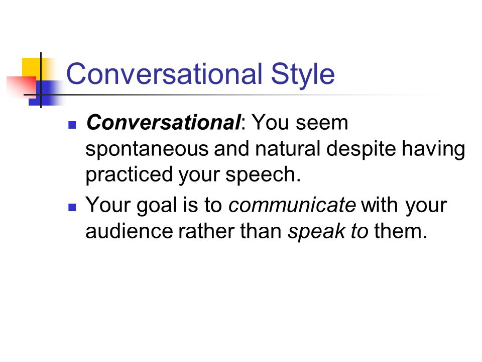 Conversational Style Conversational: You seem spontaneous and natural despite having practiced your speech.