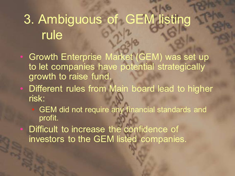 3. Ambiguous of GEM listing rule Growth Enterprise Market (GEM) was set up to let companies have potential strategically growth to raise fund. Differe