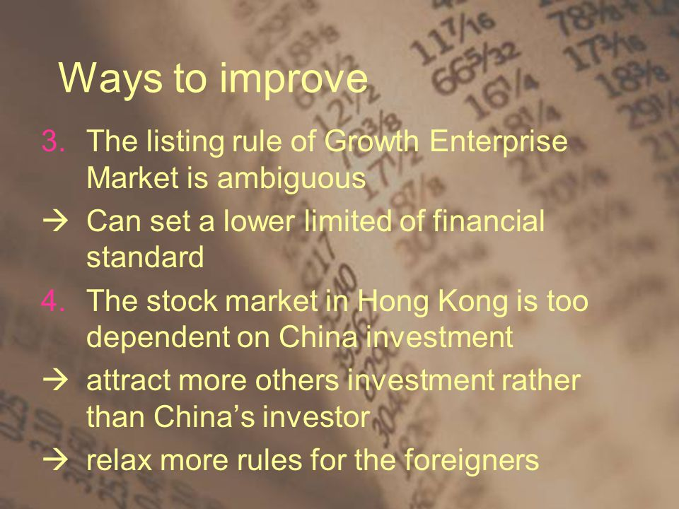 Ways to improve 3.The listing rule of Growth Enterprise Market is ambiguous  Can set a lower limited of financial standard 4.The stock market in Hong Kong is too dependent on China investment  attract more others investment rather than China's investor  relax more rules for the foreigners