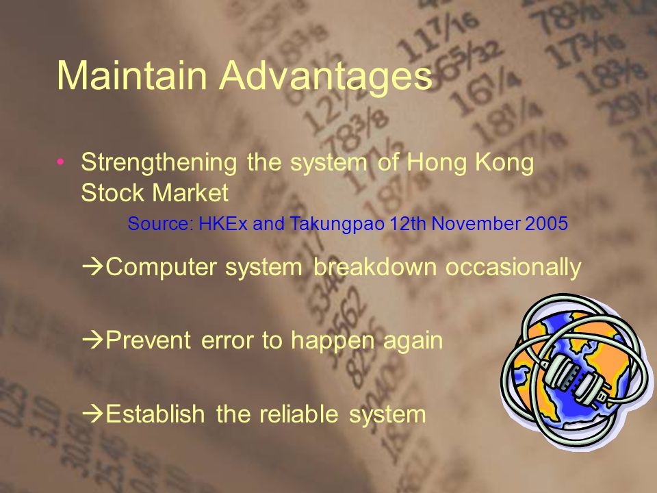 Maintain Advantages Strengthening the system of Hong Kong Stock Market  Computer system breakdown occasionally  Prevent error to happen again  Establish the reliable system Source: HKEx and Takungpao 12th November 2005