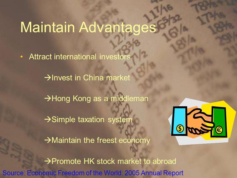 Maintain Advantages Attract international investors  Invest in China market  Hong Kong as a middleman  Simple taxation system  Maintain the freest economy  Promote HK stock market to abroad Source: Economic Freedom of the World: 2005 Annual Report