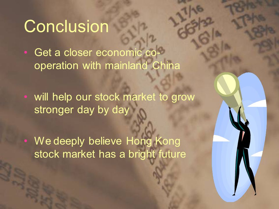 Conclusion Get a closer economic co- operation with mainland China will help our stock market to grow stronger day by day We deeply believe Hong Kong stock market has a bright future