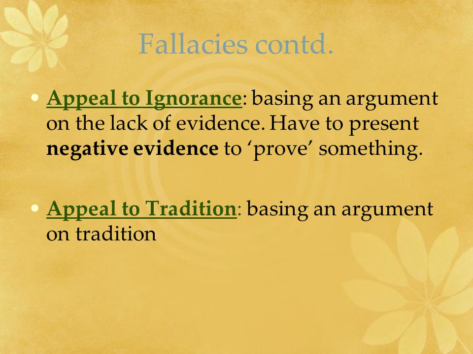 Fallacies contd. Appeal to Ignorance: basing an argument on the lack of evidence. Have to present negative evidence to 'prove' something. Appeal to Tr