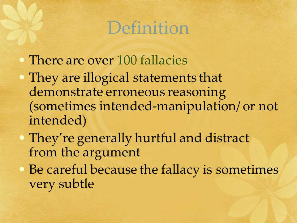 Definition There are over 100 fallacies They are illogical statements that demonstrate erroneous reasoning (sometimes intended-manipulation/ or not in
