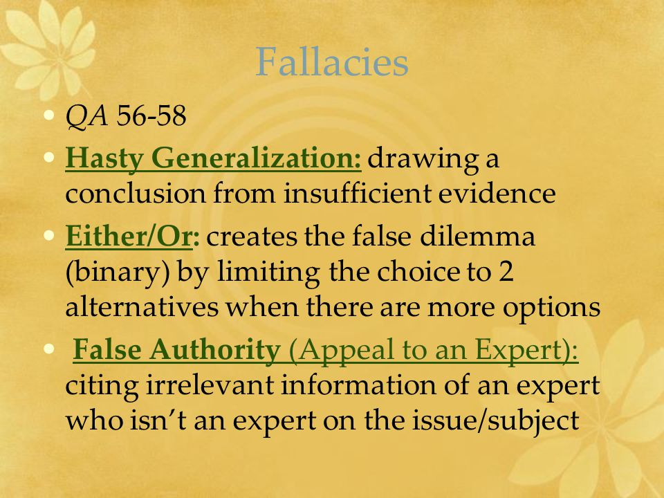 Fallacies QA 56-58 Hasty Generalization: drawing a conclusion from insufficient evidence Either/Or: creates the false dilemma (binary) by limiting the choice to 2 alternatives when there are more options False Authority (Appeal to an Expert): citing irrelevant information of an expert who isn't an expert on the issue/subject