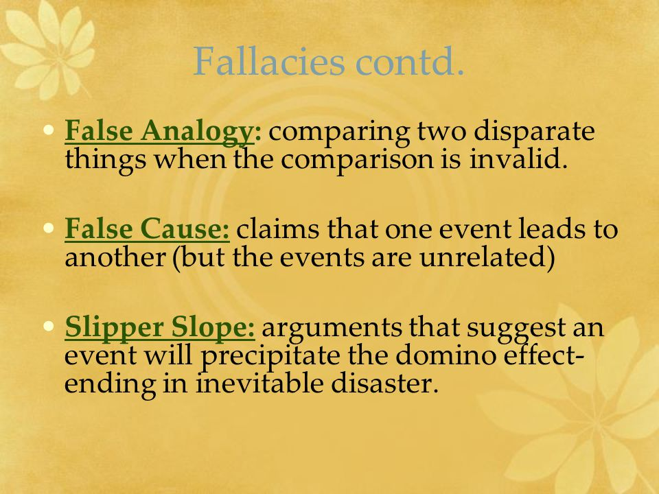 Fallacies contd. False Analogy: comparing two disparate things when the comparison is invalid.