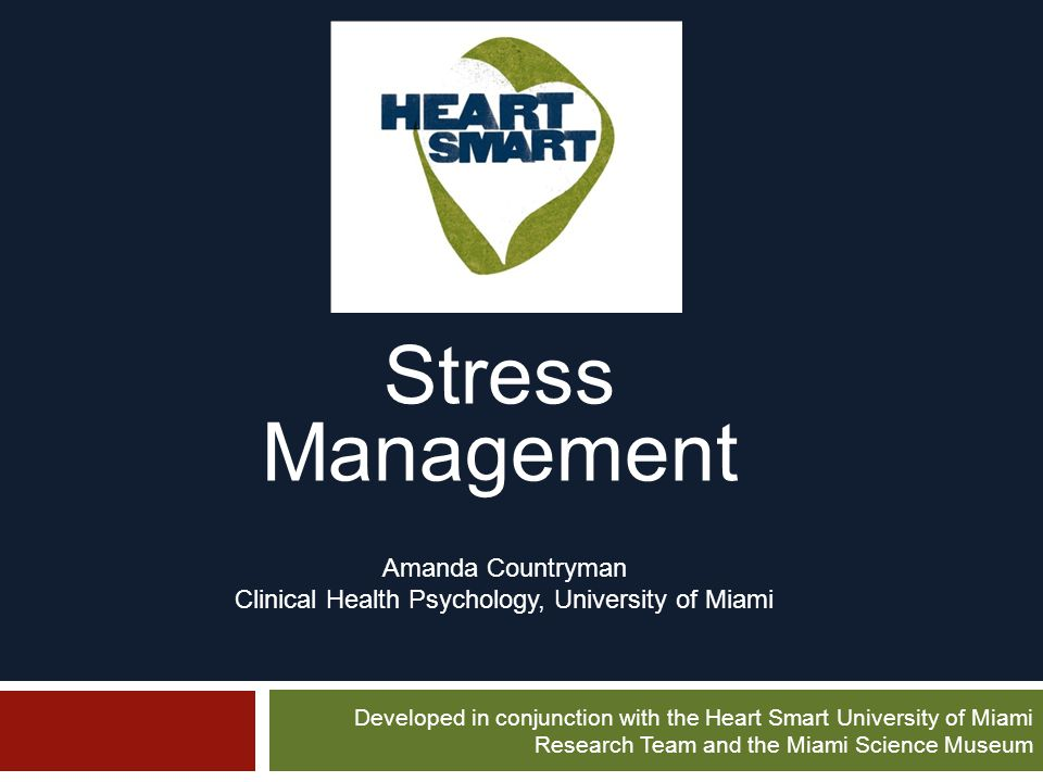 Stress Management Amanda Countryman Clinical Health Psychology, University of Miami Developed in conjunction with the Heart Smart University of Miami Research Team and the Miami Science Museum