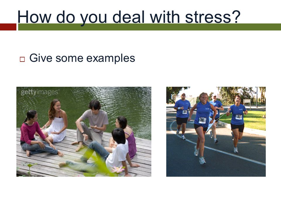 How do you deal with stress  Give some examples