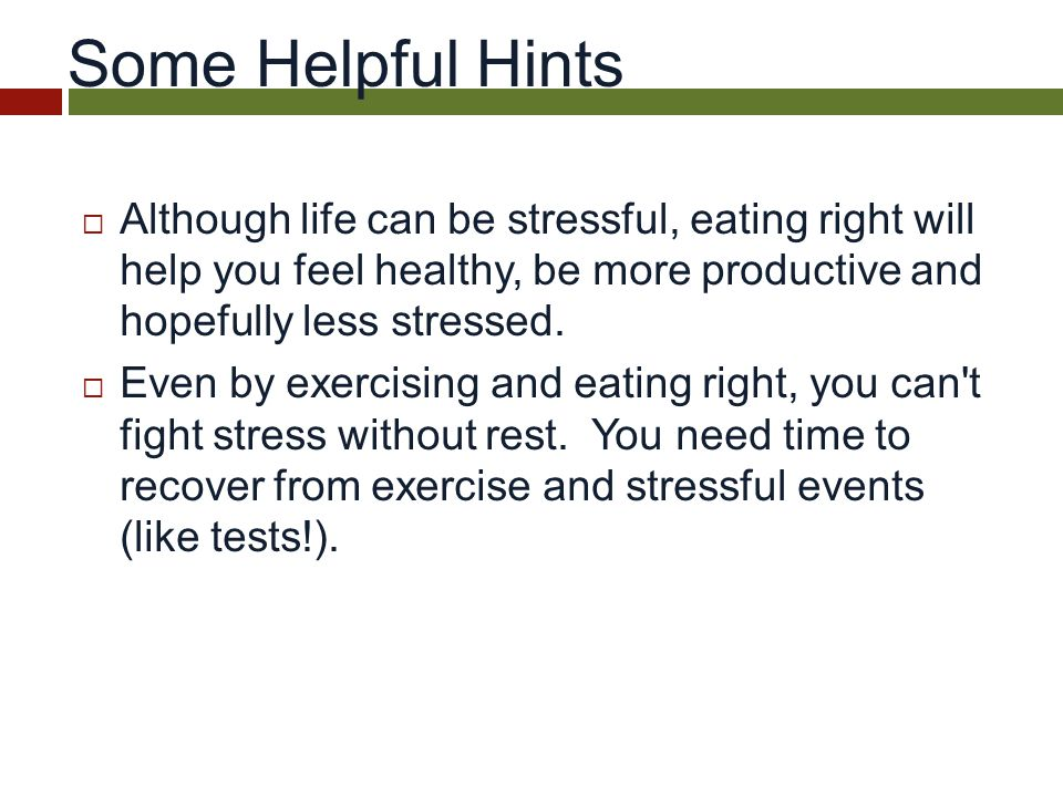 Some Helpful Hints  Although life can be stressful, eating right will help you feel healthy, be more productive and hopefully less stressed.