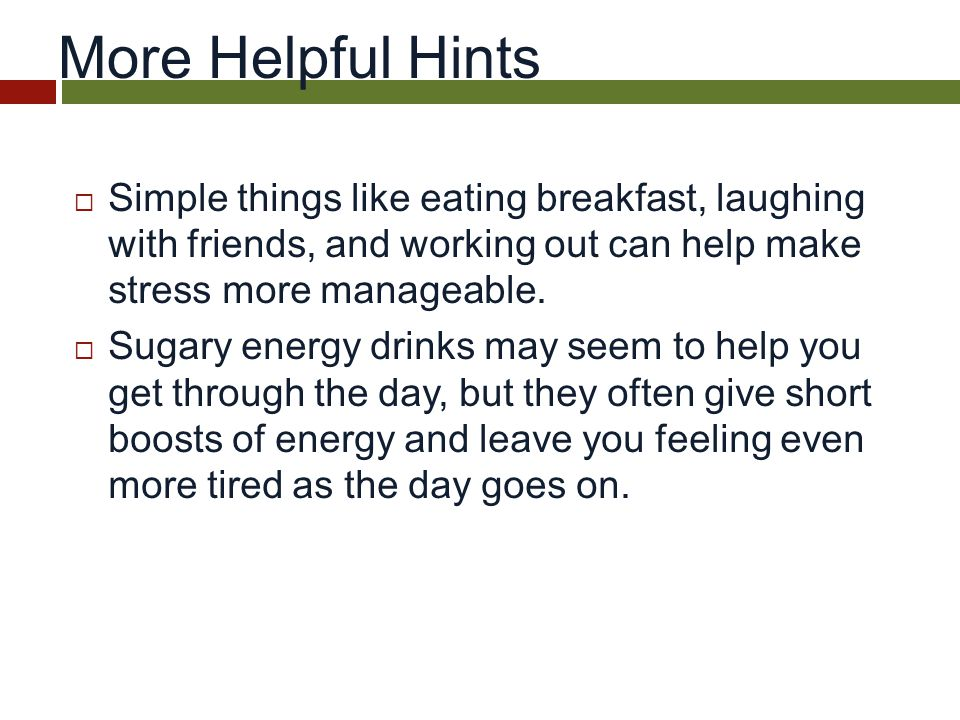 More Helpful Hints  Simple things like eating breakfast, laughing with friends, and working out can help make stress more manageable.